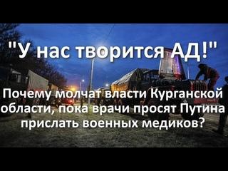 """""""Здесь - АД!"""". Почему молчит власть Курганской обл., а врачи просят Путина прислать военных медиков?"""