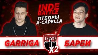 INDE battle X2: A Capella - Garriga vs. БАРБИ (ОТБОРЫ)