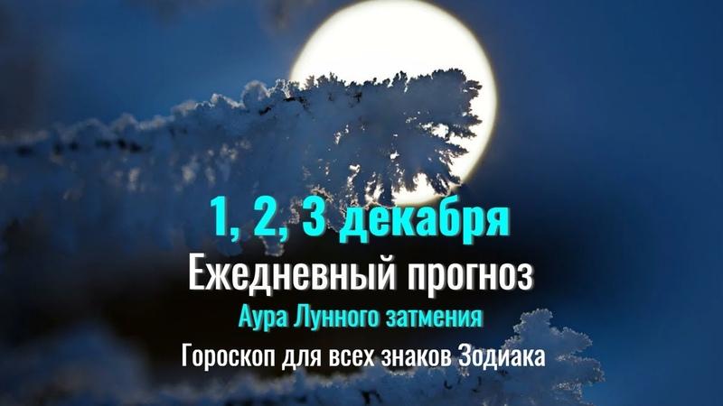 1 2 3 декабря Ежедневный прогноз для всех знаков Зодиака В Ауре лунного затмения
