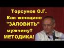 ЗНАНИЯ от О.Г. Торсунова. Как женщине ЗАЛОВИТЬ мужчину? МЕТОДИКА!