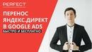 Перенос рекламы из Яндекс Директ в Google Ads Adwords 2019-2020 БЕСПЛАТНО, своими руками