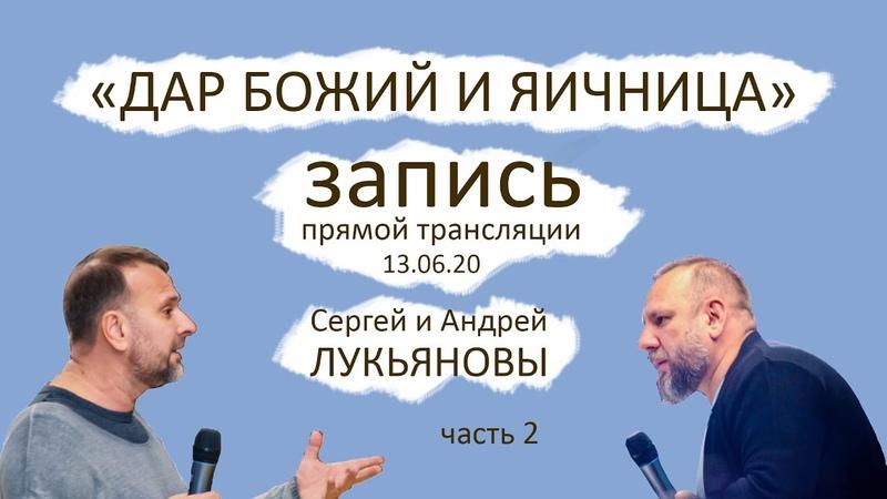 Запись прямого эфира 13 06 2020 с Андреем и Сергеем Лукьяновыми Дар Божий и яичница часть 2