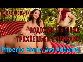 Phoenix Marie, Ava Addams - Подожди, ты тоже трахаешься с Эриком? (anal, brazzers, porno, milf мамка озвучка перевод на русском)