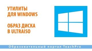 Утилиты для Windows| Образ диска в Ultraiso | Работа на компьютере в ОС Windows 10