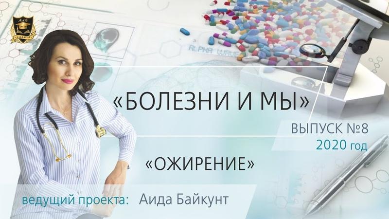 БОЛЕЗНИ И МЫ Ожирение Аида Байкунт Выпуск № 8