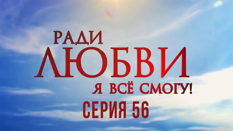 56 серия Ради любви я все смогу