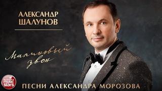 АЛЕКСАНДР ШАЛУНОВ ✮ МАЛИНОВЫЙ ЗВОН ✮ ПЕСНИ АЛЕКСАНДРА МОРОЗОВА ✮ НОВЫЕ РУССКИЕ РОМАНСЫ
