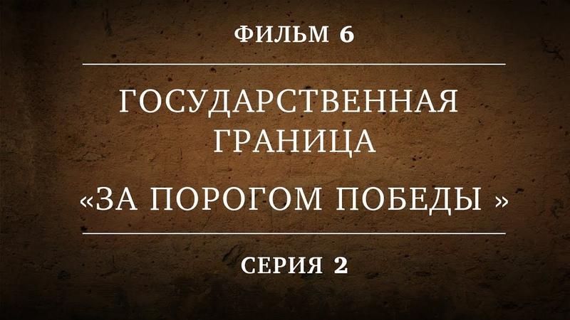 ГОСУДАРСТВЕННАЯ ГРАНИЦА ФИЛЬМ 6 ЗА ПОРОГОМ ПОБЕДЫ 2 СЕРИЯ