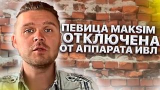 Певица Maksim отлкючена от аппарата, но попытка не удалась. Состояние сопора усугубило состояние.