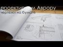 проектируем Аврору. чертежи на бумаге