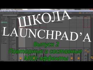 Школа Launchpad'a. Выпуск 2. Повторные и составные MIDI-эффекты