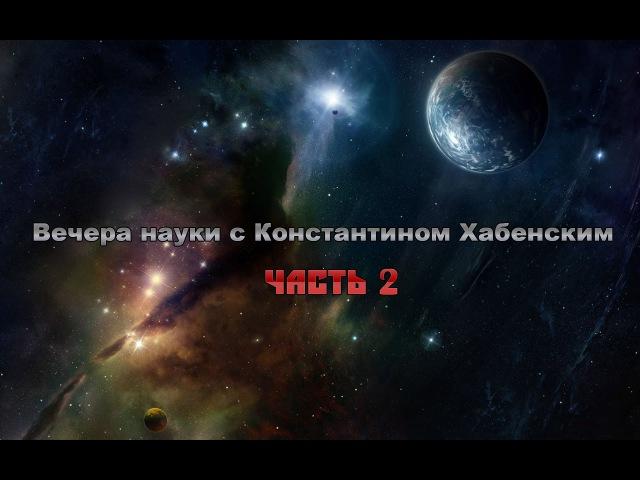 Вечера науки с Константином Хабенским 2 часть