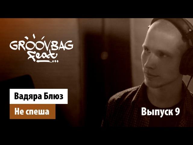 Вадяра Блюз - Не спеша. GROOVBAG feat. (Выпуск 9)