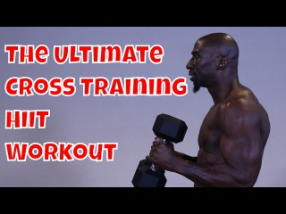 The Ultimate Cross Training and HIIT Workout (Get Results Fast!)