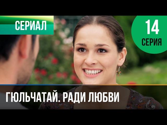 ▶️ Гюльчатай Ради любви 14 серия Мелодрама Фильмы и сериалы Русские мелодрамы