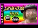 Новые комедии Деревенский чудак русские комедии 2017 HD