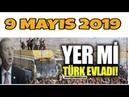 YER Mİ TÜRK EVLADI,9 Mayıs 2019