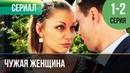 ▶️ Чужая женщина 1 и 2 серия - Мелодрама Фильмы и сериалы - Русские мелодрамы