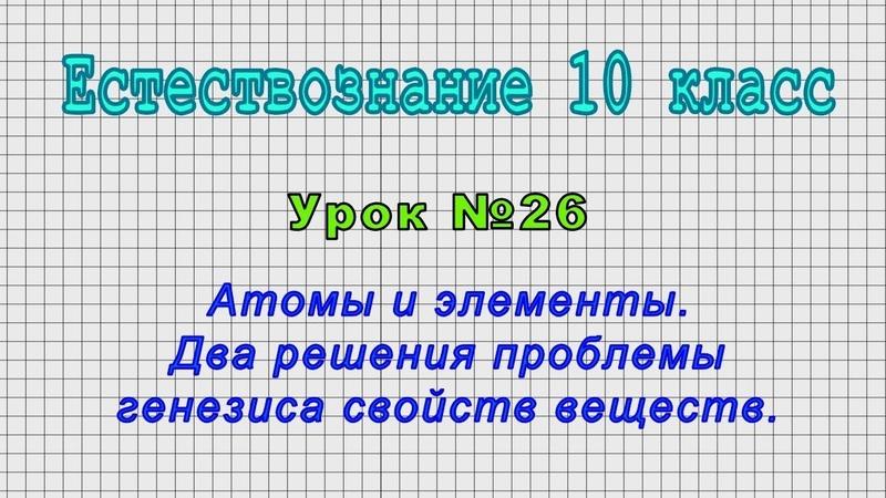 Естествознание 10 класс Урок№26 Атомы и элементы Два решения проблемы генезиса свойств веществ