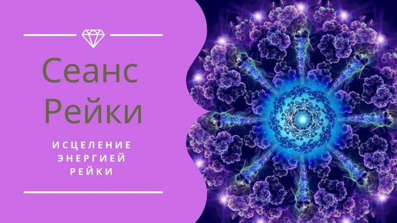 СЕАНС РЕЙКИ   ИСЦЕЛЕНИЕ ЭНЕРГИЕЙ РЕЙКИ   МЕДИТАЦИЯ РЕЙКИ
