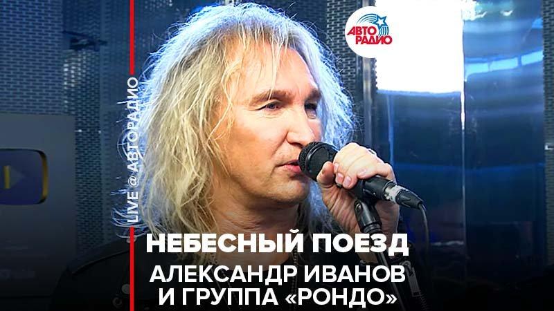 ️Александр Иванов \ группа «Рондо» - Небесный Поезд (LIVE @ Авторадио)