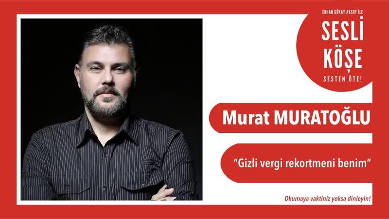 Murat Muratoğlu Gizli vergi rekortmeni benim Sesli Köşe 25 Kasım 2019 Pazartesi