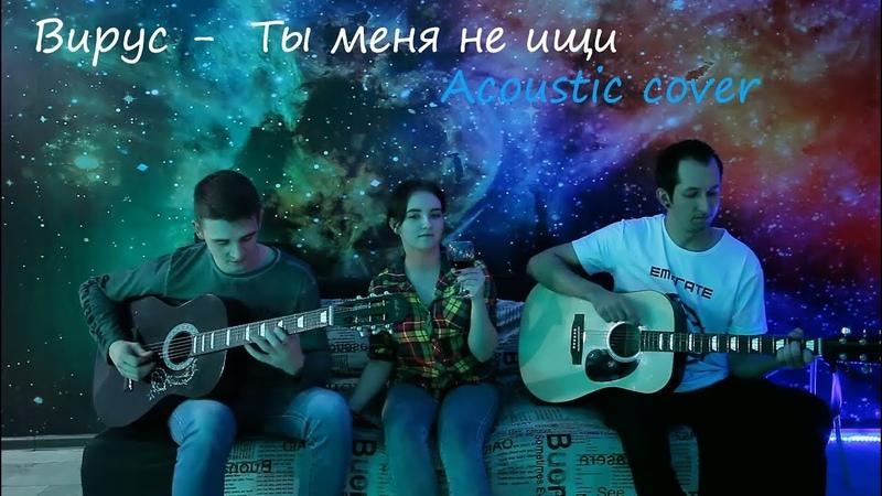 Вирус Ты меня не ищи acoustic cover 2019