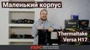 Дешёвый и крутой mATX корпус Thermaltake Versa H17