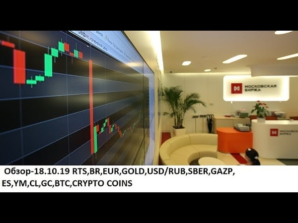трейдингмосбиржаCME Обзор-18.10.19 RTS,BR,EUR,GOLD,USD/RUB,SBER,GAZP,ES,YM,CL,GC,BTC,CRYPTO COINS