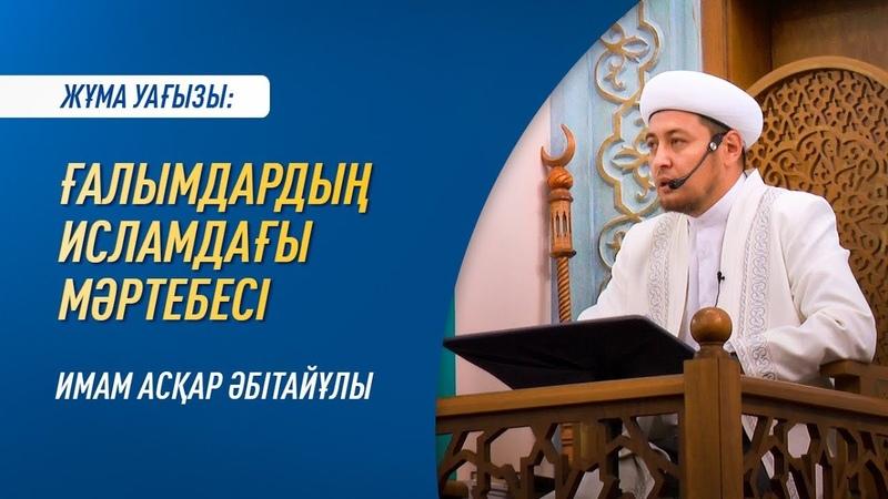 Жұма уағызы ҒАЛЫМДАРДЫҢ ИСЛАМДАҒЫ МӘРТЕБЕСІ Имам Асқар МҰҚАНОВ