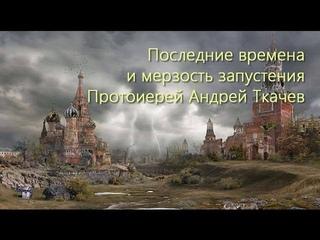 Что такое мерзость запустения и последние времена о. Андрей Ткачев