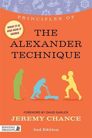 Principles of the Alexander Technique  What It Is, How It Works, and What It Can Do for You Second Edition