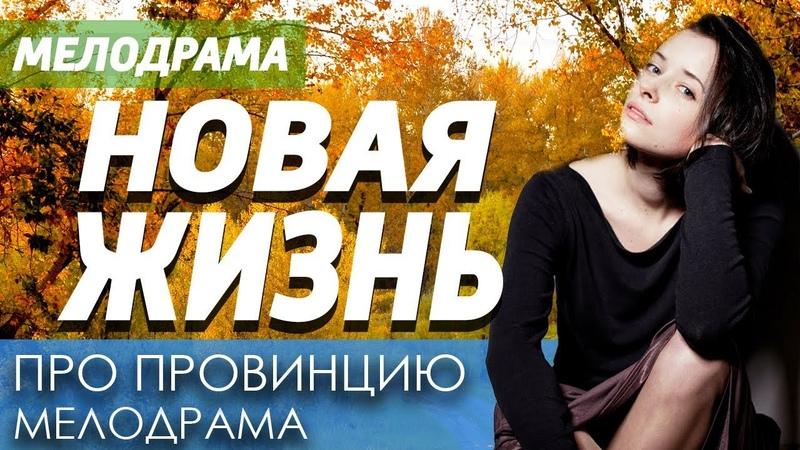 Добрый фильм про провинцию Новая Жизнь, Русские мелодрамы новинки 2019