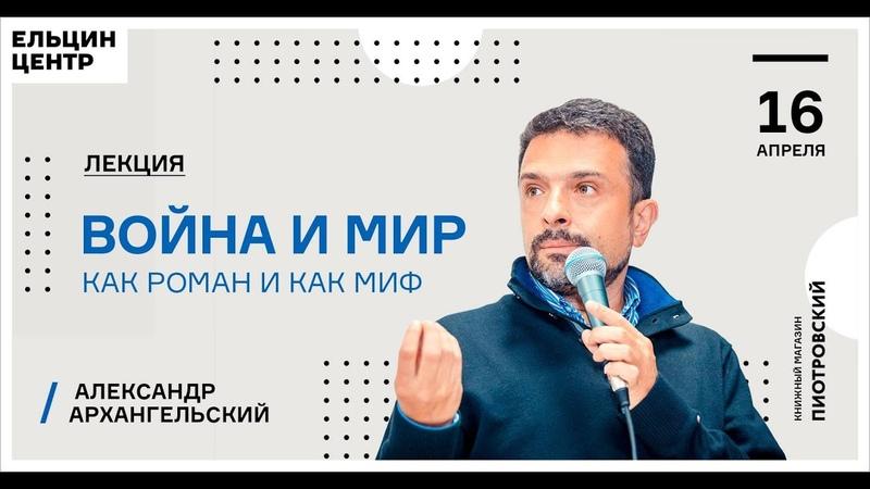 Александр Архангельский Война и мир как роман и как миф Лекция 8