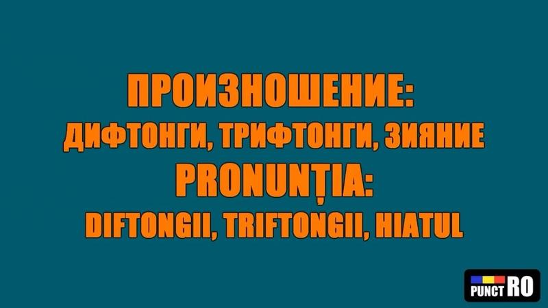 РУМЫНСКИЙ ЯЗЫК. ПРОИЗНОШЕНИЕ ДИФТОНГИ, ТРИФТОНГИ, ЗИЯНИЕ