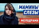 Нежная новиночка фильм подарит хорошее настроение - МАМИНЫ СЛЕЗЫ Русские мелодрамы новинки 2021