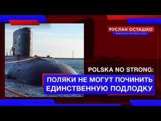 polska no strong: поляки не могут починить единственную подлодку (Руслан Осташко)