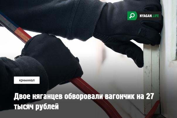 Двое няганцев обворовали вагончик на 27 тысяч рублейВ Няг...