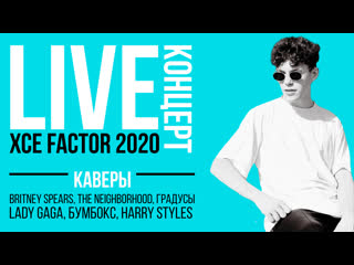 LIVE 20:00 XCE FACTOR  КАВЕРЫ НА BRITNEY SPEARS, LADY GAGA, THE NEIGHBORHOOD, БУМБОКС, HARRY STYLES