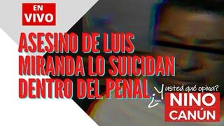 Asesino de Luis Miranda lo suicidan dentro del penal