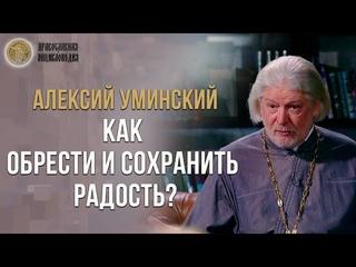 Как обрести и сохранить радость? - протоиерей Алексий Уминский